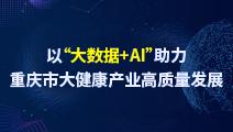 """以""""大数据+AI""""助力重庆市大健康产业高质量发展"""